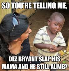 Dez Bryant Memes - so you re telling me dez bryant slap his mama and he still alive
