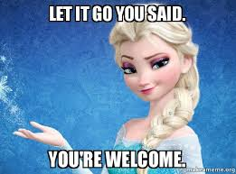 Let It Go Meme - let it go you said you re welcome elsa from frozen make a meme