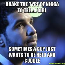Drake The Type Of Meme - drake the type of nigga to tell a girl sometimes a guy just wants