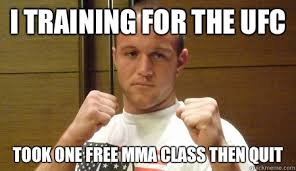 Mma Meme - i training for the ufc took one free mma class then quit mma