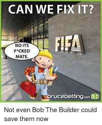 Fix It Meme - can we fix it fifa no its f ck ed mate brucebettingcom not even bob