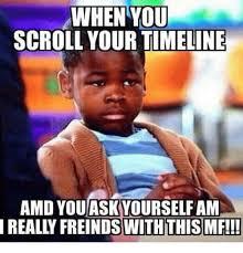 Amd Meme - when you scroll your timeline amd youaskyourself am ally freinds
