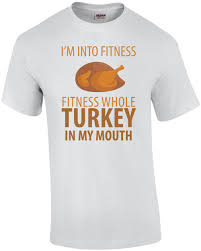 i m into fitness fitness whole turkey in my