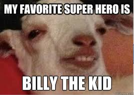 Billy Goat Meme - my favorite super hero is billy the kid 10 goat quickmeme