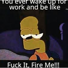 Fuck Work Meme - you ever wake up for work and be like fuck it fire me
