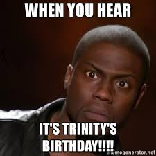 Trinity Meme - when you hear it s trinity s birthday kevin hart nigga meme