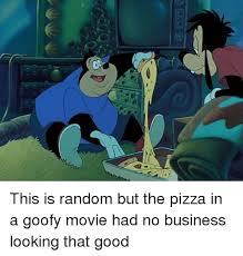 Goofy Meme - this is random but the pizza in a goofy movie had no business