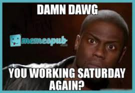Working On Saturday Meme - unexpected ways saturday meme can make your life better