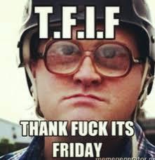 Thank Fuck Its Friday Meme - thank fuck its friday trailer park boys trailer park boys