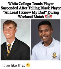 Black Dad Meme - white college tennis player suspended after telling black player at