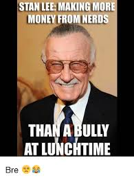 Internet Nerd Meme - stan lee making more money from nerds than abully at lunchtime bre