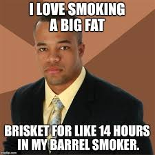 Smokers Meme - for my pit master friends imgflip