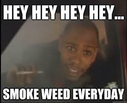 Smoke Weed Everyday Meme - hey hey hey hey smoke weed everyday dave chappelle at 24