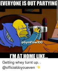 Turnt Up Meme - everyoneis out partyin gymflow100 imat home like getting whey turnt