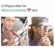 Funny Lil Wayne Memes - lil wayne after his black lives matter rant black lives matter