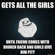 Broken Back Meme - gets all the girls until friend comes with broken back and girls