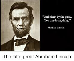 Abraham Lincoln Meme - grab them by the pussy you can do anything abraham lincoln the