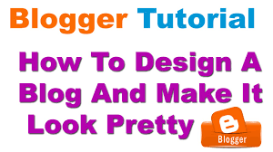 blogger design tutorial how to design a blog and make it look