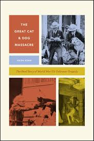 the great cat and dog massacre the real story of world war two u0027s