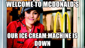 Macdonalds Meme - welcome to mcdonald s our ice cream machine is down mcdonalds girl