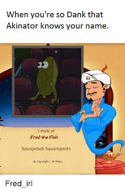 Spongebob Fish Meme - when you re so dank that akinator knows your name i think of fred