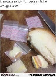 Sandwich Meme - i ran out of sandwich bags funny meme pmslweb