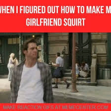 Squirt Meme - when i figured out how to make my girlfriend squirt by recyclebin