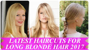 latest haircut for long hair latest haircuts for long blonde hair 2017 youtube