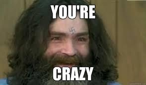 You Crazy Meme - you re crazy pissingoffmanson quickmeme