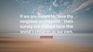 Audrey Hepburn Love Quotes by Audrey Hepburn Quote U201cif We Are Meant To U201clove Thy Neighbor As