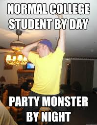 Drunk College Student Meme - normal college student by day party monster by night drunk