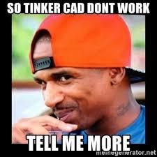 Tell Me More Meme Generator - so tinker cad dont work tell me more stevie j meme meme generator
