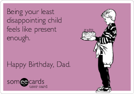 Happy Birthday Dad Meme - being your least disappointing child feels like present enough