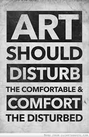 Comfort Quote Art Should Disturb The Comfortable And Comfort The Disturbed