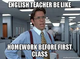 Memes About English Class - english teacher be like homework before first class that would