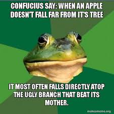 Confucius Says Meme - confucius say when an apple doesn t fall far from it s tree it