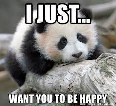 Be Happy Meme - i just want you to be happy sad panda meme generator