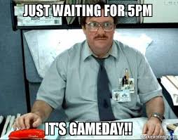 Game Day Meme - just waiting for 5pm it s gameday milton from office space
