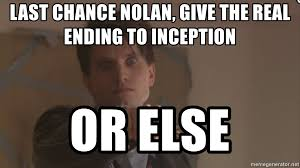 Inception Meme Generator - last chance nolan give the real ending to inception or else