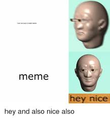 Nice Memes - i am too busy to make meme meme hey nice hey and also nice also