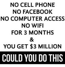 Funny Cell Phone Memes - no cell phone no facebook no computer access no wifi for 3 months