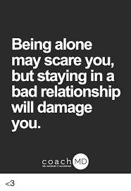 Bad Relationship Memes - being alone may scare you but staying in a bad relationship wil