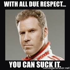 Suck It Meme - with all due respect you can suck it ricky bobby meme generator