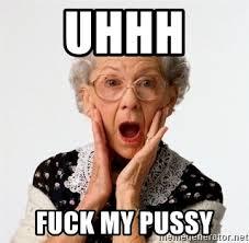 Uhhh Meme - uhhh fuck my pussy shocked old lady meme generator