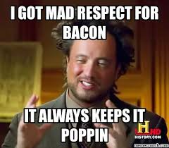 Mad At You Meme - got mad respect for bacon