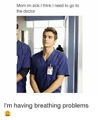 I Need A Doctor Meme - mom im sick l think i need to go to the doctor i m having breathing