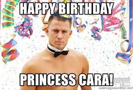 Princess Birthday Meme - happy birthday princess cara magic mike birthday meme generator