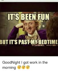 Bedtime Meme - it s been fun but it s past my bedtime goodnight i got work in the