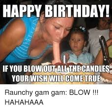 Raunchy Memes - happy birthday ifyoublowout allthecandles your wish will come