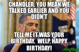 Obama Birthday Meme - chandler you mean we talked earlier and you didn t tell me it was